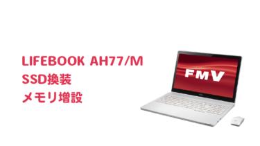 LIFEBOOK AH77/MのSSD換装・メモリ増設【高速化】